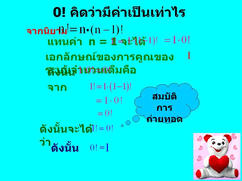 8 0! คิดว่ามีค่าเป็นเท่าไร แทนค่า n = 1 จะได้ เอกลักษณ์ของการคูณของ ระบบจำนวนเต็มคือ จาก ดังนั้น ดังนั้นจะได้ ว่า สมบัติ การ ถ่ายทอด จากนิยาม
