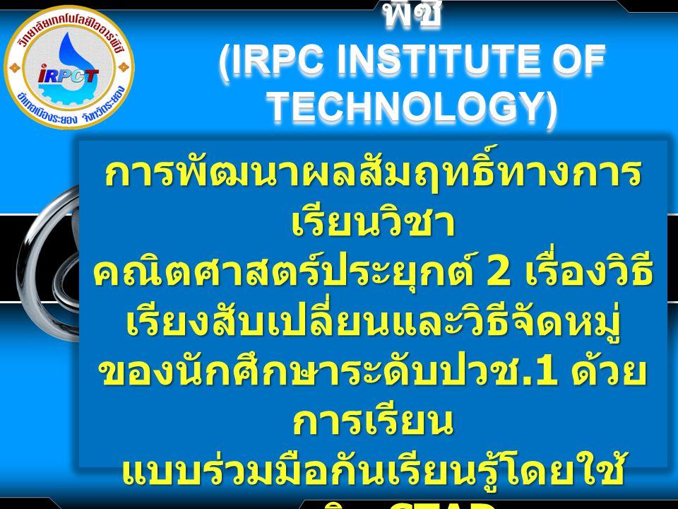 LOGO วิทยาลัยเทคโนโลยีไออาร์ พีซี (IRPC INSTITUTE OF TECHNOLOGY) วิทยาลัยเทคโนโลยีไออาร์ พีซี (IRPC INSTITUTE OF TECHNOLOGY) การพัฒนาผลสัมฤทธิ์ทางการ