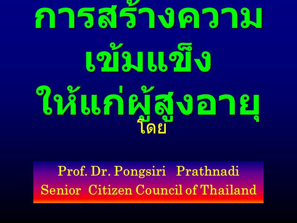 การสร้างความ เข้มแข็ง ให้แก่ผู้สูงอายุ Prof. Dr. Pongsiri Prathnadi Senior Citizen Council of Thailand โดย