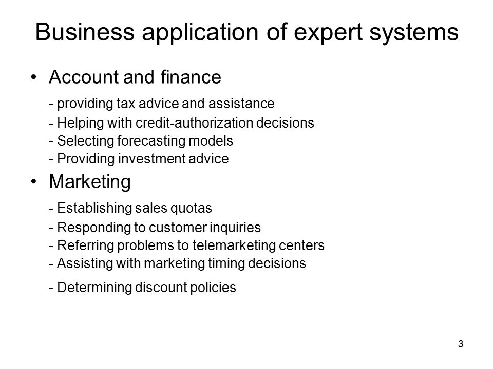 3 Business application of expert systems Account and finance - providing tax advice and assistance - Helping with credit-authorization decisions - Selecting forecasting models - Providing investment advice Marketing - Establishing sales quotas - Responding to customer inquiries - Referring problems to telemarketing centers - Assisting with marketing timing decisions - Determining discount policies
