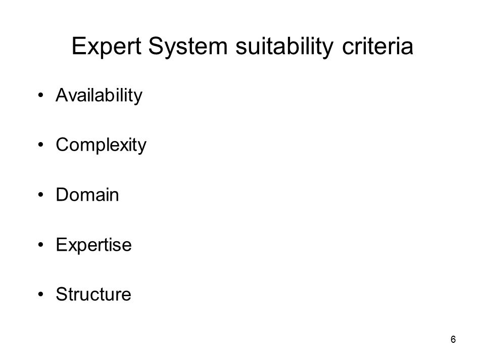 6 Expert System suitability criteria Availability Complexity Domain Expertise Structure