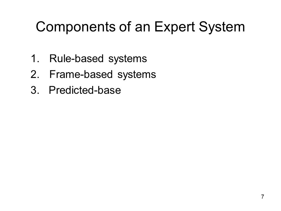 7 Components of an Expert System 1.Rule-based systems 2.Frame-based systems 3. Predicted-base