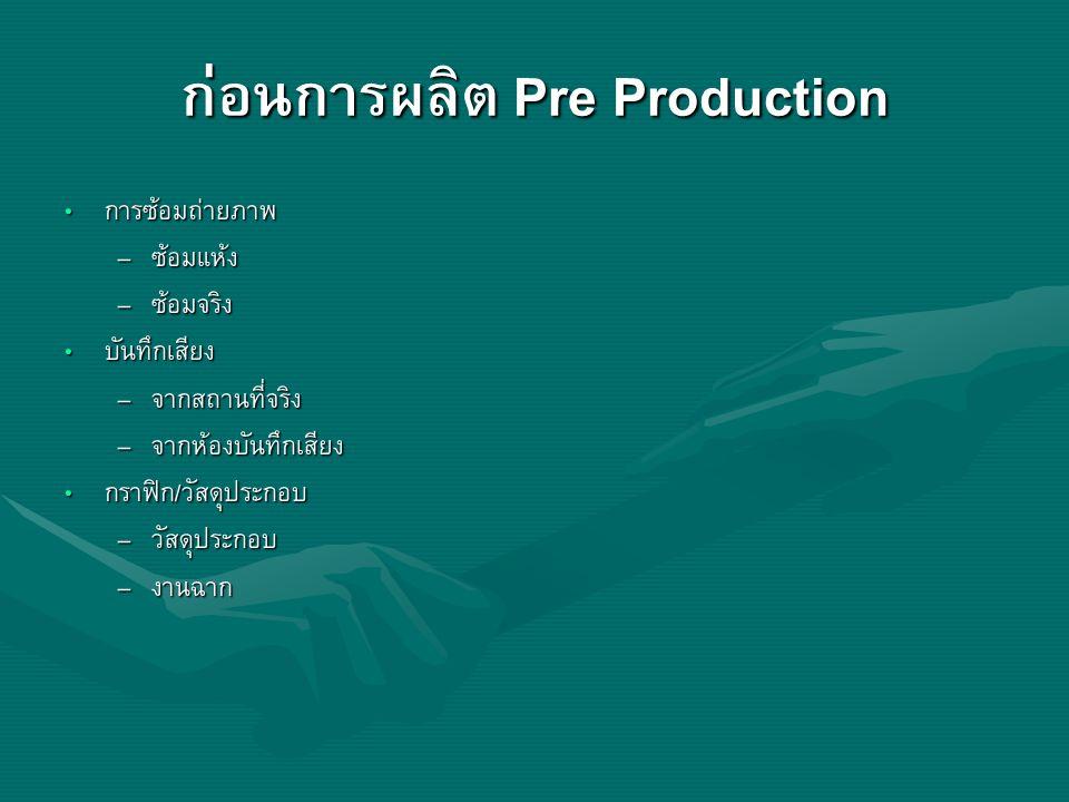 ก่อนการผลิต Pre Production การซ้อมถ่ายภาพ การซ้อมถ่ายภาพ – ซ้อมแห้ง – ซ้อมจริง บันทึกเสียง บันทึกเสียง – จากสถานที่จริง – จากห้องบันทึกเสียง กราฟิก/วั