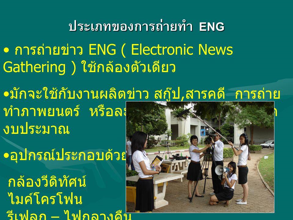 ประเภทของการถ่ายทำ ENG การถ่ายข่าว ENG ( Electronic News Gathering ) ใช้กล้องตัวเดียว มักจะใช้กับงานผลิตข่าว สกู๊ป, สารคดี การถ่าย ทำภาพยนตร์ หรือละคร