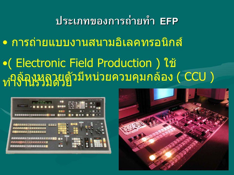 ประเภทของการถ่ายทำ EFP การถ่ายแบบงานสนามอิเลคทรอนิกส์ ( Electronic Field Production ) ใช้ กล้องหลายตัวมีหน่วยควบคุมกล้อง ( CCU ) ทำงานร่วมด้วย