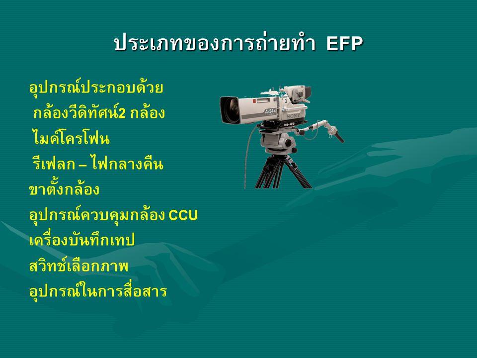 ประเภทของการถ่ายทำ EFP อุปกรณ์ประกอบด้วย กล้องวีดิทัศน์2 กล้อง ไมค์โครโฟน รีเฟลก – ไฟกลางคืน ขาตั้งกล้อง อุปกรณ์ควบคุมกล้อง CCU เครื่องบันทึกเทป สวิทช