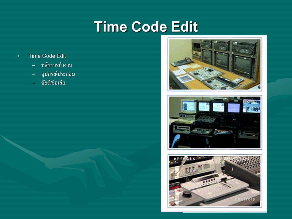 Time Code Edit Time Code Edit Time Code Edit – หลักการทำงาน – อุปกรณ์ประกอบ – ข้อดี/ข้อเสีย