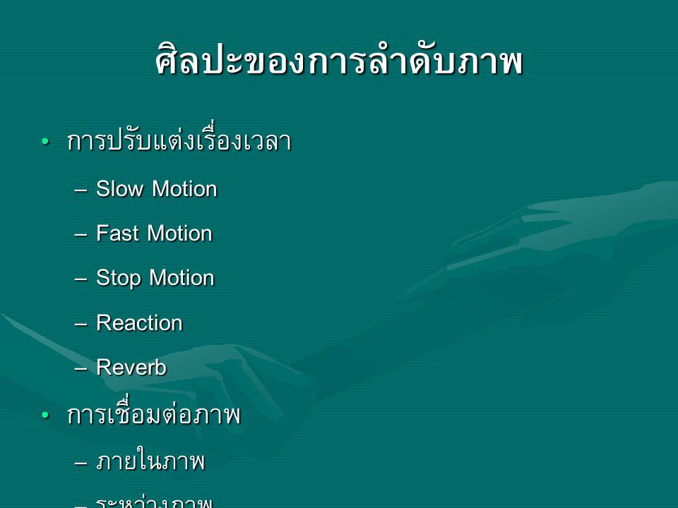 ศิลปะของการลำดับภาพ การปรับแต่งเรื่องเวลา การปรับแต่งเรื่องเวลา – Slow Motion – Fast Motion – Stop Motion – Reaction – Reverb การเชื่อมต่อภาพ การเชื่อ