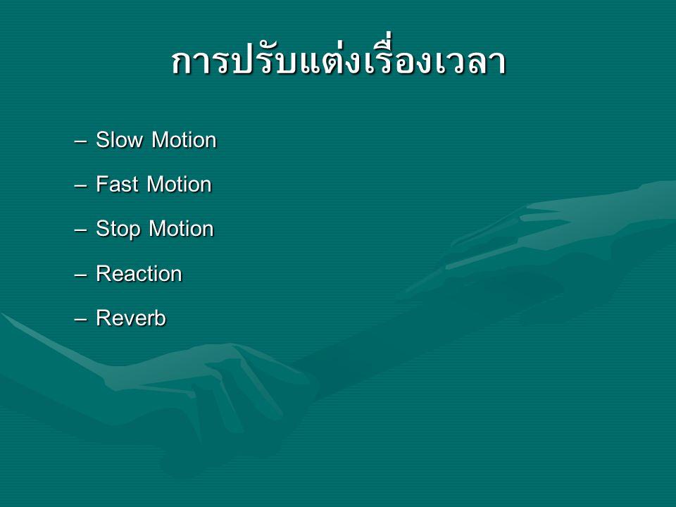 การปรับแต่งเรื่องเวลา – Slow Motion – Fast Motion – Stop Motion – Reaction – Reverb