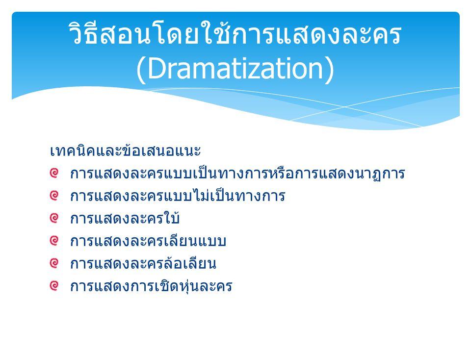 ข้อดี มีชีวิตชีวา สนุกสนาน ฝึกทักษะ ข้อจำกัด ใช้เวลามาก ค่าใช้จ่ายเพิ่มขึ้น ต้องอาศัยการแสวงหาข้อมูลที่ถูกต้องมาเขียนบท วิธีสอนโดยใช้การแสดงละคร (Dramatization)
