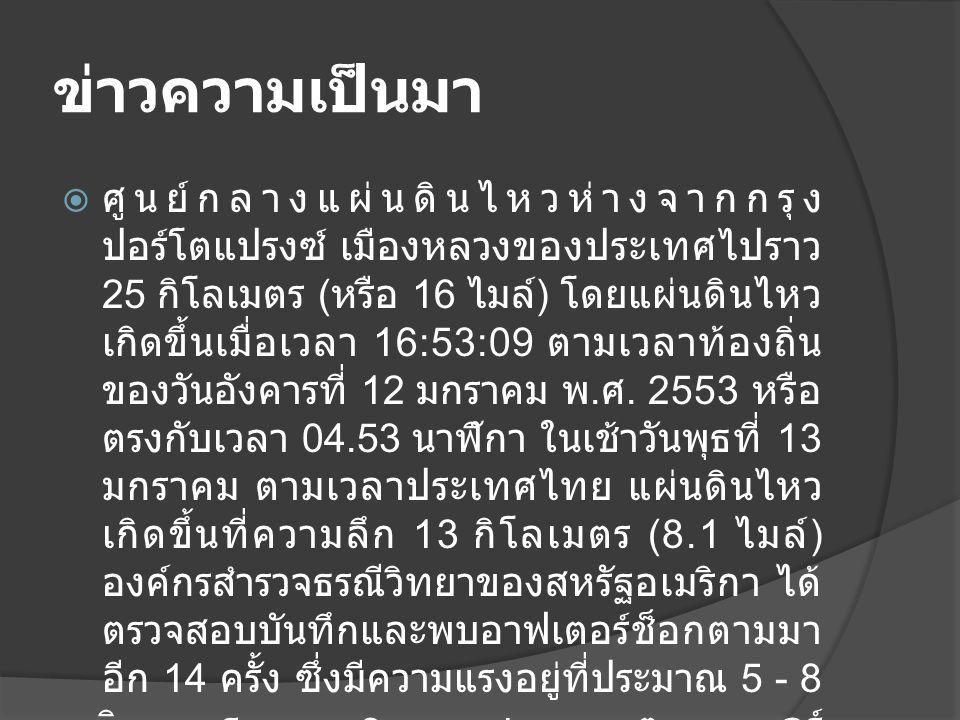 ข่าวความเป็นมา  ศูนย์กลางแผ่นดินไหวห่างจากกรุง ปอร์โตแปรงซ์ เมืองหลวงของประเทศไปราว 25 กิโลเมตร ( หรือ 16 ไมล์ ) โดยแผ่นดินไหว เกิดขึ้นเมื่อเวลา 16:53:09 ตามเวลาท้องถิ่น ของวันอังคารที่ 12 มกราคม พ.