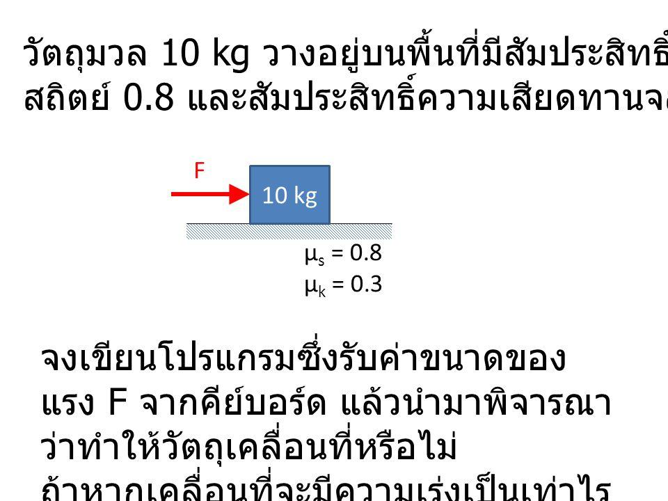 วัตถุมวล 10 kg วางอยู่บนพื้นที่มีสัมประสิทธิ์ความเสียดทาน สถิตย์ 0.8 และสัมประสิทธิ์ความเสียดทานจลน์ 0.3 10 kg µ s = 0.8 µ k = 0.3 จงเขียนโปรแกรมซึ่งรับค่าขนาดของ แรง F จากคีย์บอร์ด แล้วนำมาพิจารณา ว่าทำให้วัตถุเคลื่อนที่หรือไม่ ถ้าหากเคลื่อนที่จะมีความเร่งเป็นเท่าไร F