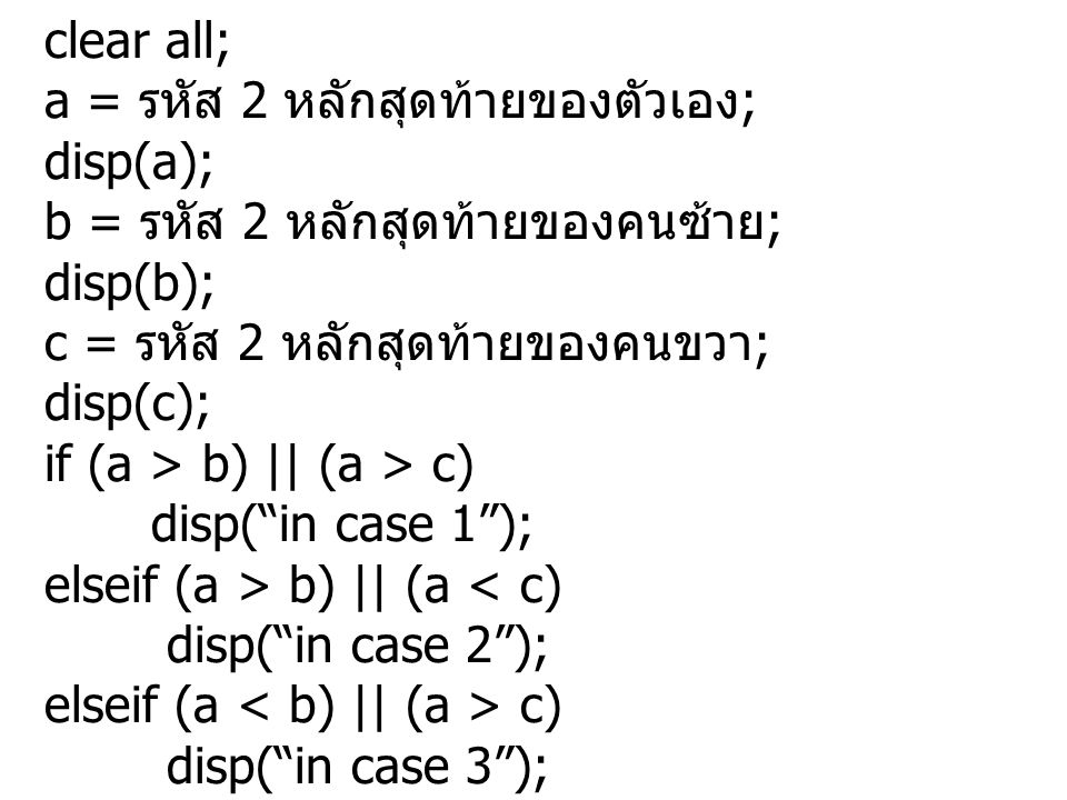 clear all; a = รหัส 2 หลักสุดท้ายของตัวเอง ; disp(a); b = รหัส 2 หลักสุดท้ายของคนซ้าย ; disp(b); c = รหัส 2 หลักสุดท้ายของคนขวา ; disp(c); if (a > b) || (a > c) disp( in case 1 ); elseif (a > b) || (a < c) disp( in case 2 ); elseif (a c) disp( in case 3 ); elseif (a < b) || (a < c) disp( in case 4 ); end;