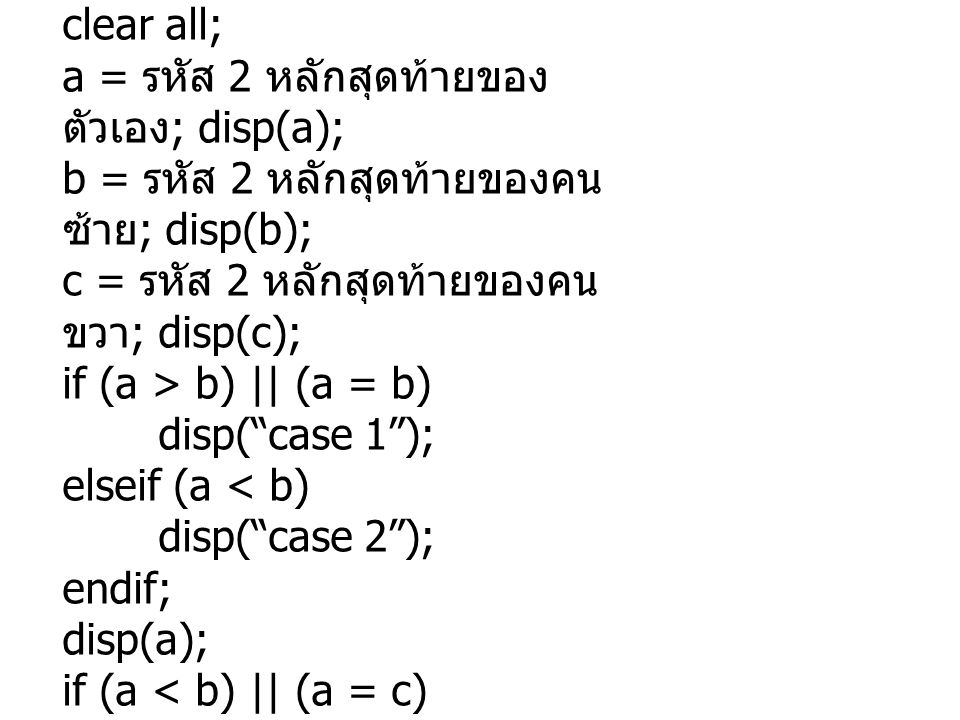 clear all; a = รหัส 2 หลักสุดท้ายของ ตัวเอง ; disp(a); b = รหัส 2 หลักสุดท้ายของคน ซ้าย ; disp(b); c = รหัส 2 หลักสุดท้ายของคน ขวา ; disp(c); if (a > b) || (a = b) disp( case 1 ); elseif (a < b) disp( case 2 ); endif; disp(a); if (a < b) || (a = c) disp( case 3 ); disp(a); endif; disp(a);