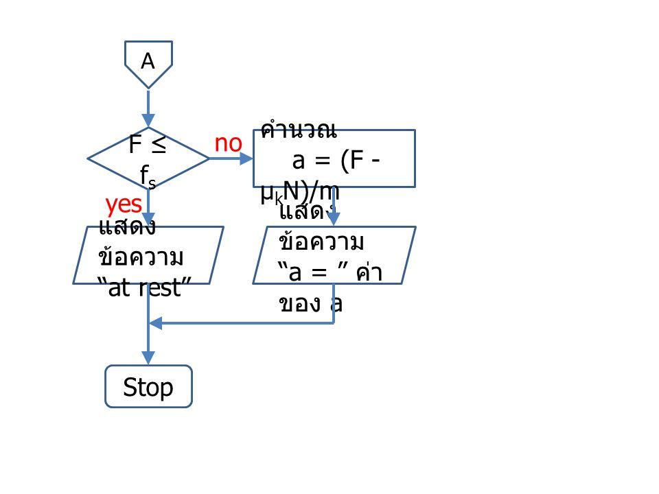 โปรแกรม clear all; m = 10; g = 9.8; us = 0.8; uk = 0.3; F = input( F = ? ); N = m*g; fs = us*N; if (F <= fs) disp( at rest ); else a = (F – uk*N) / m; disp( a = ); disp(a); endif;