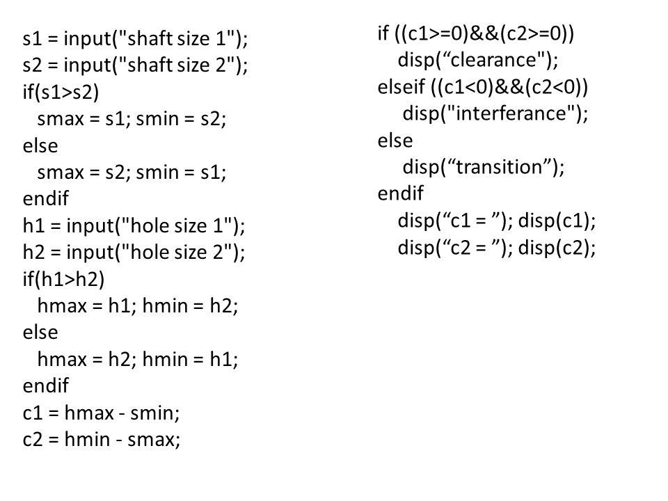 s1 = input( shaft size 1 ); s2 = input( shaft size 2 ); if(s1>s2) smax = s1; smin = s2; else smax = s2; smin = s1; endif h1 = input( hole size 1 ); h2 = input( hole size 2 ); if(h1>h2) hmax = h1; hmin = h2; else hmax = h2; hmin = h1; endif c1 = hmax - smin; c2 = hmin - smax; if ((c1>=0)&&(c2>=0)) disp( clearance ); elseif ((c1<0)&&(c2<0)) disp( interferance ); else disp( transition ); endif disp( c1 = ); disp(c1); disp( c2 = ); disp(c2);