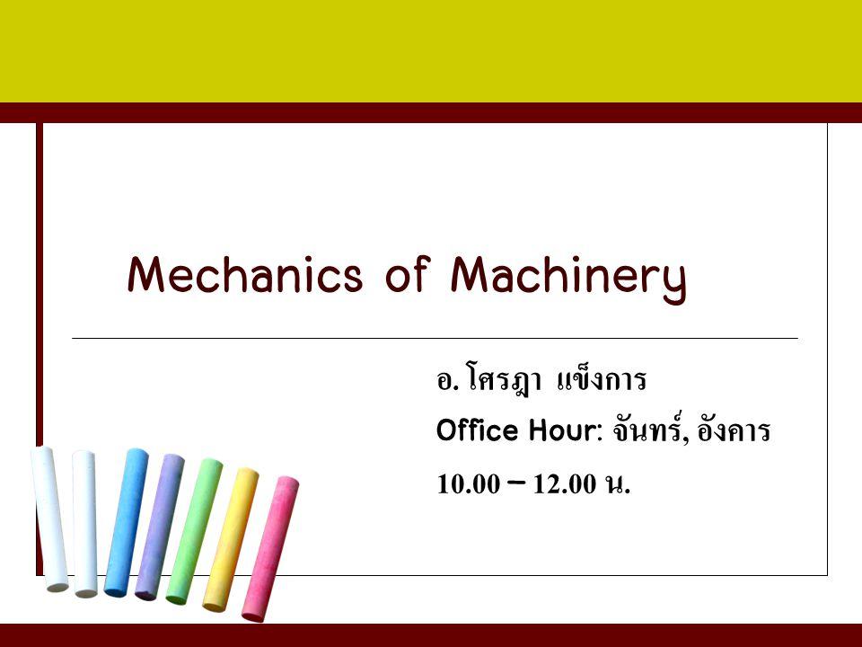 Mechanics of Machinery อ. โศรฎา แข็งการ Office Hour: จันทร์, อังคาร 10.00 – 12.00 น.
