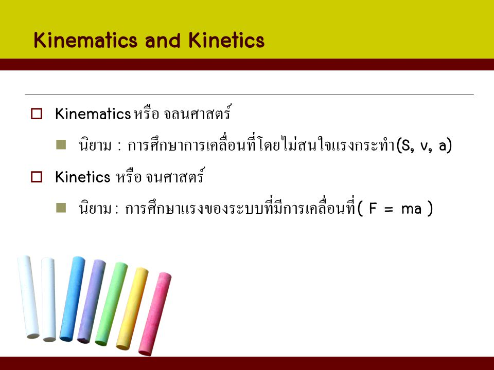 Kinematics and Kinetics  Kinematics หรือ จลนศาสตร์ นิยาม : การศึกษาการเคลื่อนที่โดยไม่สนใจแรงกระทำ (S, v, a)  Kinetics หรือ จนศาสตร์ นิยาม : การศึกษ