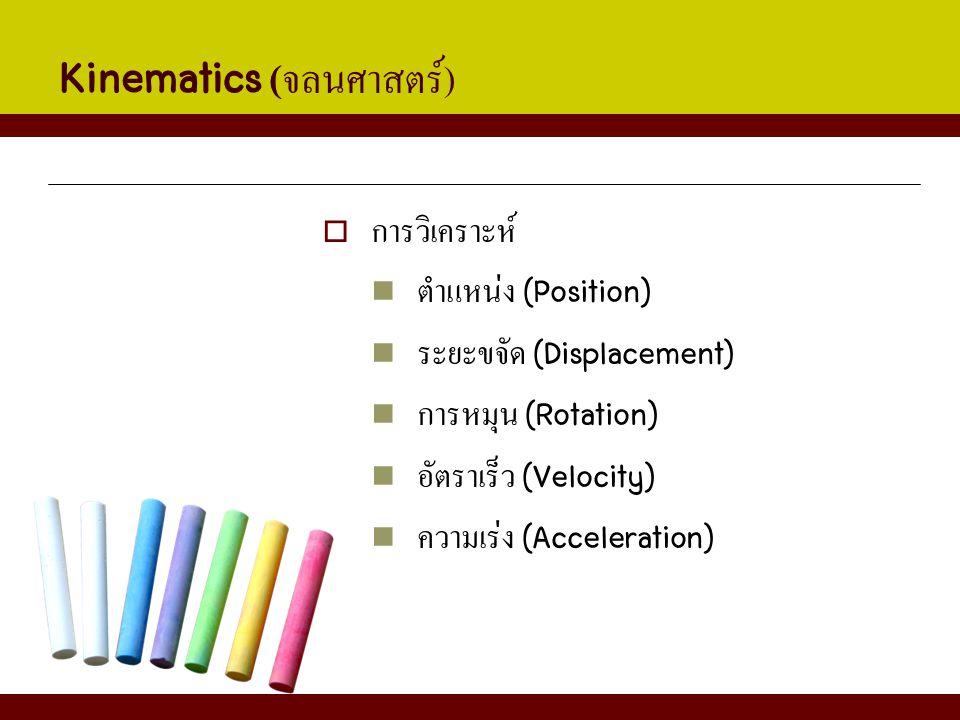 Kinematics ( จลนศาสตร์ )  การวิเคราะห์ ตำแหน่ง (Position) ระยะขจัด (Displacement) การหมุน (Rotation) อัตราเร็ว (Velocity) ความเร่ง (Acceleration)