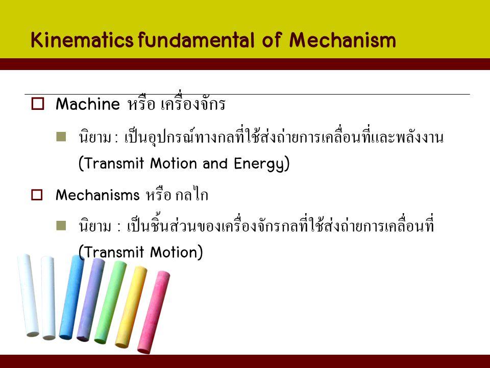 Kinematics fundamental of Mechanism  Machine หรือ เครื่องจักร นิยาม : เป็นอุปกรณ์ทางกลที่ใช้ส่งถ่ายการเคลื่อนที่และพลังงาน (Transmit Motion and Energ