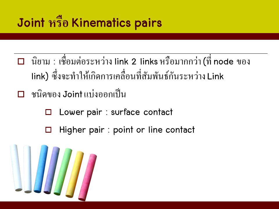 Joint หรือ Kinematics pairs  นิยาม : เชื่อมต่อระหว่าง link 2 links หรือมากกว่า ( ที่ node ของ link) ซึ่งจะทำให้เกิดการเคลื่อนที่สัมพันธ์กันระหว่าง Li