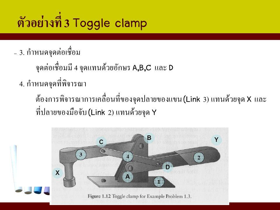 ตัวอย่างที่ 3 Toggle clamp 3. กำหนดจุดต่อเชื่อม จุดต่อเชื่อมมี 4 จุดแทนด้วยอักษร A,B,C และ D 4. กำหนดจุดที่พิจารณา ต้องการพิจารณาการเคลื่อนที่ของจุดปล