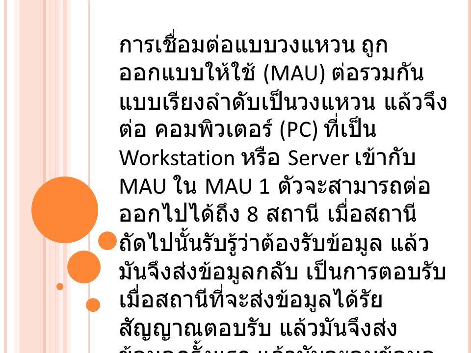 การเชื่อมต่อแบบวงแหวน ถูก ออกแบบให้ใช้ (MAU) ต่อรวมกัน แบบเรียงลำดับเป็นวงแหวน แล้วจึง ต่อ คอมพิวเตอร์ (PC) ที่เป็น Workstation หรือ Server เข้ากับ MAU ใน MAU 1 ตัวจะสามารถต่อ ออกไปได้ถึง 8 สถานี เมื่อสถานี ถัดไปนั้นรับรู้ว่าต้องรับข้อมูล แล้ว มันจึงส่งข้อมูลกลับ เป็นการตอบรับ เมื่อสถานีที่จะส่งข้อมูลได้รัย สัญญาณตอบรับ แล้วมันจึงส่ง ข้อมูลครั้งแรก แล้วมันจะลบข้อมูล ออกจากระบบ เพื่อให้ได้ใช้ข้อมูล อื่นๆ ต่อไป