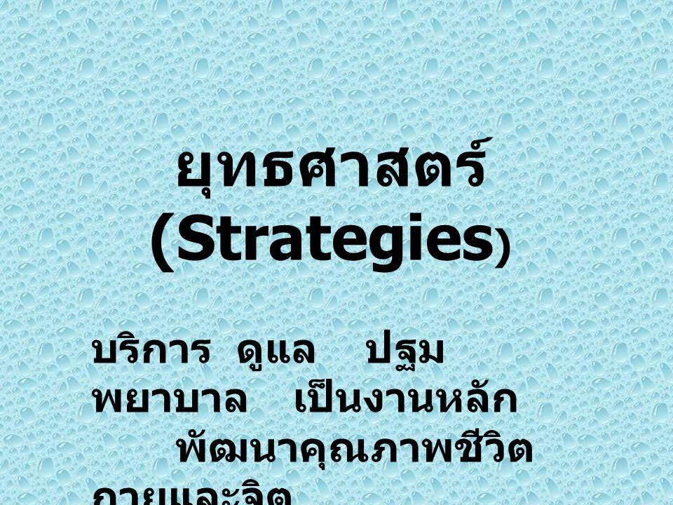 ยุทธศาสตร์ (Strategies ) บริการ ดูแล ปฐม พยาบาลเป็นงานหลัก พัฒนาคุณภาพชีวิต กายและจิต พิทักษ์สิทธิ์ อุบัติเหตุ