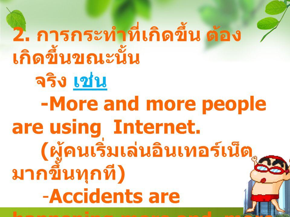 2. การกระทำที่เกิดขึ้น ต้อง เกิดขึ้นขณะนั้น จริง เช่น -More and more people are using Internet. ( ผู้คนเริ่มเล่นอินเทอร์เน็ต มากขึ้นทุกที ) -Accidents