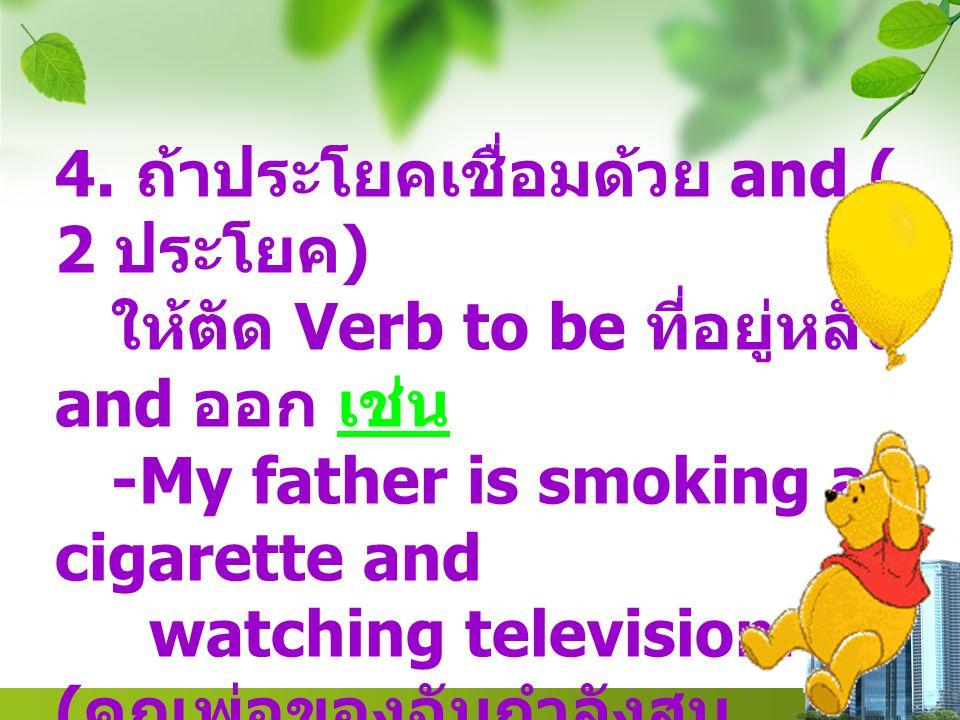 4. ถ้าประโยคเชื่อมด้วย and ( 2 ประโยค ) ให้ตัด Verb to be ที่อยู่หลัง and ออก เช่น -My father is smoking a cigarette and watching television. ( คุณพ่อ