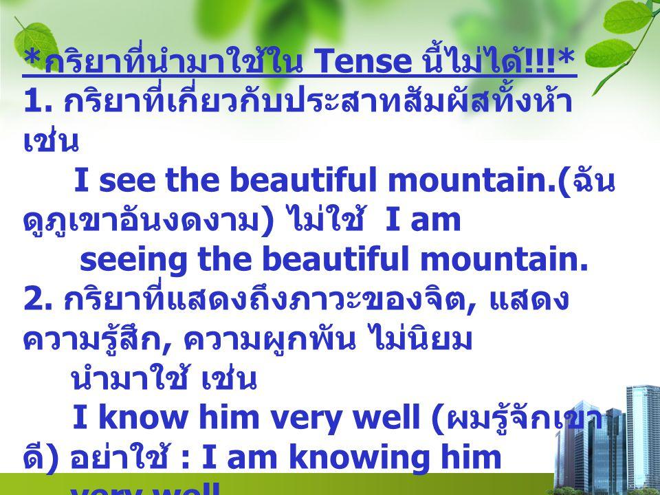 * กริยาที่นำมาใช้ใน Tense นี้ไม่ได้ !!!* 1. กริยาที่เกี่ยวกับประสาทสัมผัสทั้งห้า เช่น I see the beautiful mountain.( ฉัน ดูภูเขาอันงดงาม ) ไม่ใช้ I am