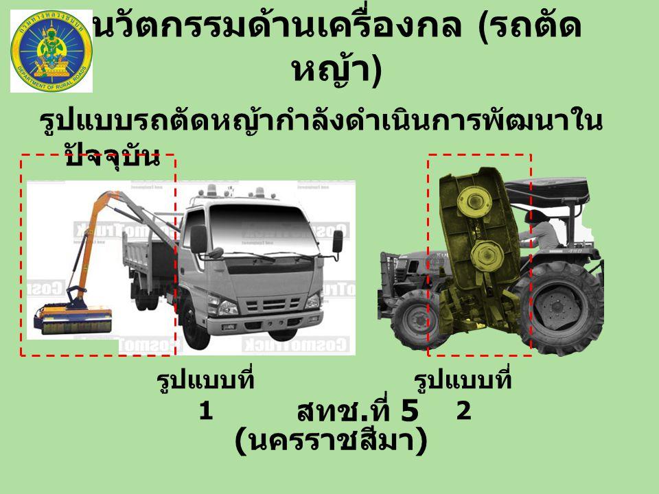 นวัตกรรมด้านเครื่องกล ( รถตัด หญ้า ) สทช. ที่ 5 ( นครราชสีมา ) รูปแบบรถตัดหญ้ากำลังดำเนินการพัฒนาใน ปัจจุบัน รูปแบบที่ 1 รูปแบบที่ 2