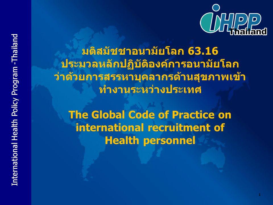 International Health Policy Program -Thailand 1 มติสมัชชาอนามัยโลก 63.16 ประมวลหลักปฏิบัติองค์การอนามัยโลก ว่าด้วยการสรรหาบุคลากรด้านสุขภาพเข้า ทำงานระหว่างประเทศ The Global Code of Practice on international recruitment of Health personnel