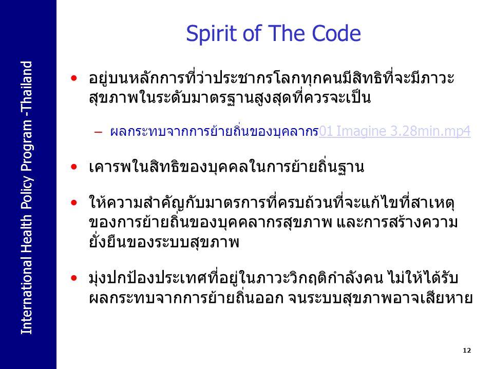 International Health Policy Program -Thailand Spirit of The Code อยู่บนหลักการที่ว่าประชากรโลกทุกคนมีสิทธิที่จะมีภาวะ สุขภาพในระดับมาตรฐานสูงสุดที่ควรจะเป็น – ผลกระทบจากการย้ายถิ่นของบุคลากร01 Imagine 3.28min.mp401 Imagine 3.28min.mp4 เคารพในสิทธิของบุคคลในการย้ายถิ่นฐาน ให้ความสำคัญกับมาตรการที่ครบถ้วนที่จะแก้ไขที่สาเหตุ ของการย้ายถิ่นของบุคคลากรสุขภาพ และการสร้างความ ยั่งยืนของระบบสุขภาพ มุ่งปกป้องประเทศที่อยู่ในภาวะวิกฤติกำลังคน ไม่ให้ได้รับ ผลกระทบจากการย้ายถิ่นออก จนระบบสุขภาพอาจเสียหาย 12
