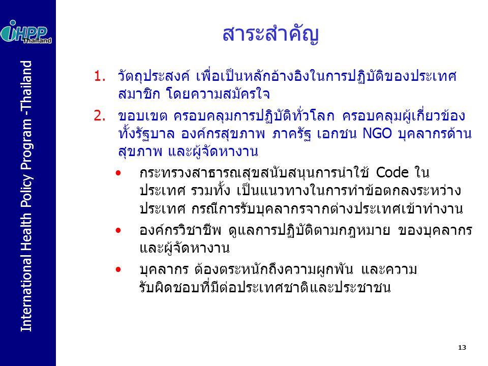 International Health Policy Program -Thailand สาระสำคัญ 1.วัตถุประสงค์ เพื่อเป็นหลักอ้างอิงในการปฏิบัติของประเทศ สมาชิก โดยความสมัครใจ 2.ขอบเขต ครอบคลุมการปฏิบัติทั่วโลก ครอบคลุมผู้เกี่ยวข้อง ทั้งรัฐบาล องค์กรสุขภาพ ภาครัฐ เอกชน NGO บุคลากรด้าน สุขภาพ และผู้จัดหางาน กระทรวงสาธารณสุขสนับสนุนการนำใช้ Code ใน ประเทศ รวมทั้ง เป็นแนวทางในการทำข้อตกลงระหว่าง ประเทศ กรณีการรับบุคลากรจากต่างประเทศเข้าทำงาน องค์กรวิชาชีพ ดูแลการปฏิบัติตามกฎหมาย ของบุคลากร และผู้จัดหางาน บุคลากร ต้องตระหนักถึงความผูกพัน และความ รับผิดชอบที่มีต่อประเทศชาติและประชาชน 13