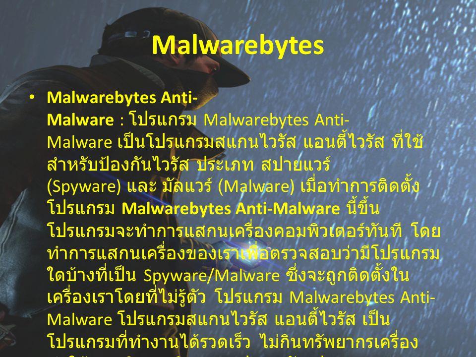 Malwarebytes Malwarebytes Anti- Malware : โปรแกรม Malwarebytes Anti- Malware เป็นโปรแกรมสแกนไวรัส แอนตี้ไวรัส ที่ใช้ สำหรับป้องกันไวรัส ประเภท สปายแวร์ (Spyware) และ มัลแวร์ (Malware) เมื่อทำการติดตั้ง โปรแกรม Malwarebytes Anti-Malware นี้ขึ้น โปรแกรมจะทำการแสกนเครื่องคอมพิวเตอร์ทันที โดย ทำการแสกนเครื่องของเราเพื่อตรวจสอบว่ามีโปรแกรม ใดบ้างที่เป็น Spyware/Malware ซึ่งจะถูกติดตั้งใน เครื่องเราโดยที่ไม่รู้ตัว โปรแกรม Malwarebytes Anti- Malware โปรแกรมสแกนไวรัส แอนตี้ไวรัส เป็น โปรแกรมที่ทำงานได้รวดเร็ว ไม่กินทรัพยากรเครื่อง ทำให้คอมพิวเตอร์ของคุณปลอดภัย ปราศจากการบุก รุกจาก สปาย แวร์ (Spyware) และ มัลแวร์ (Malware) ทั้งหลาย