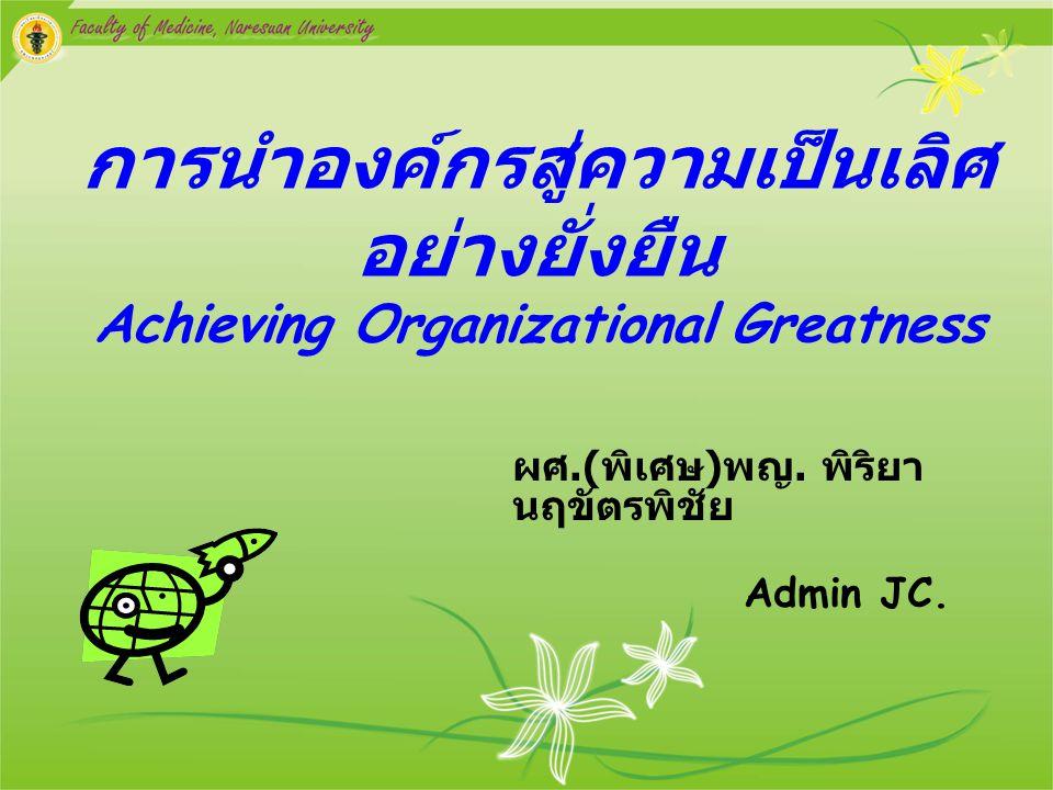 การนำองค์กรสู่ความเป็นเลิศ อย่างยั่งยืน Achieving Organizational Greatness ผศ.( พิเศษ ) พญ. พิริยา นฤขัตรพิชัย Admin JC.