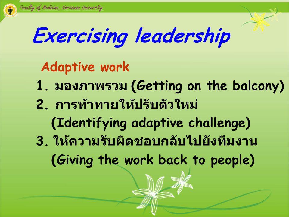Exercising leadership Adaptive work 1. มองภาพรวม (Getting on the balcony) 2. การท้าทายให้ปรับตัวใหม่ (Identifying adaptive challenge) 3. ให้ความรับผิด