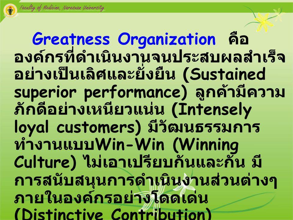 Greatness Organization คือ องค์กรที่ดำเนินงานจนประสบผลสำเร็จ อย่างเป็นเลิศและยั่งยืน (Sustained superior performance) ลูกค้ามีความ ภักดีอย่างเหนียวแน่