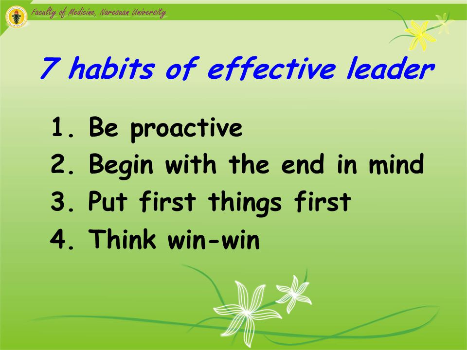 7 habits of effective leader 1.Be proactive 2. Begin with the end in mind 3.