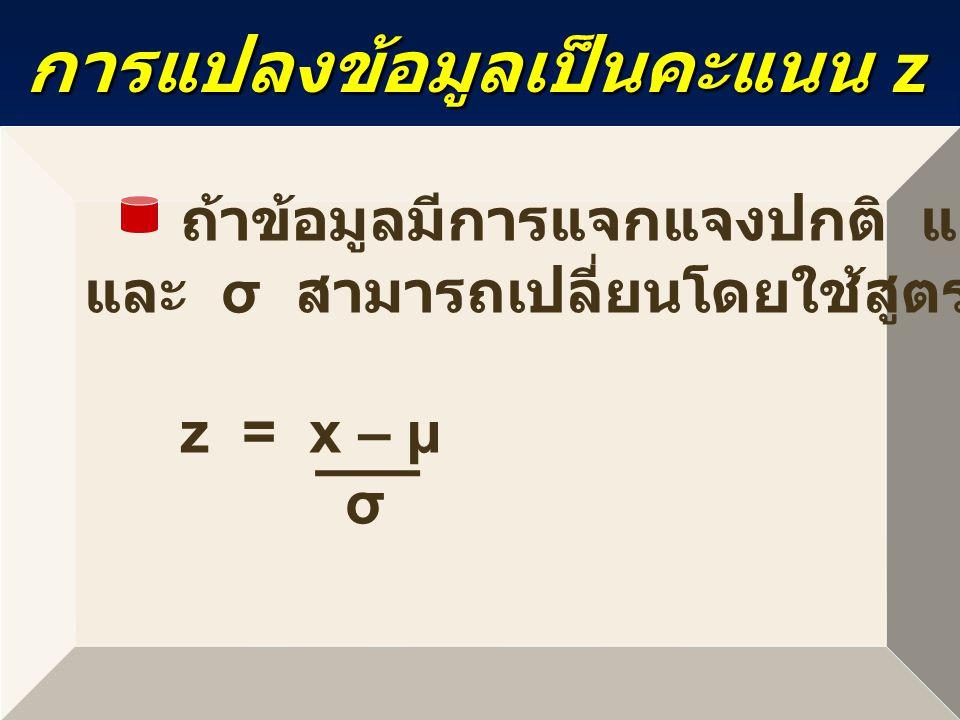 การแปลงข้อมูลเป็นคะแนน z ถ้าข้อมูลมีการแจกแจงปกติ และทราบค่า µ และ σ สามารถเปลี่ยนโดยใช้สูตร z = x – µ σ