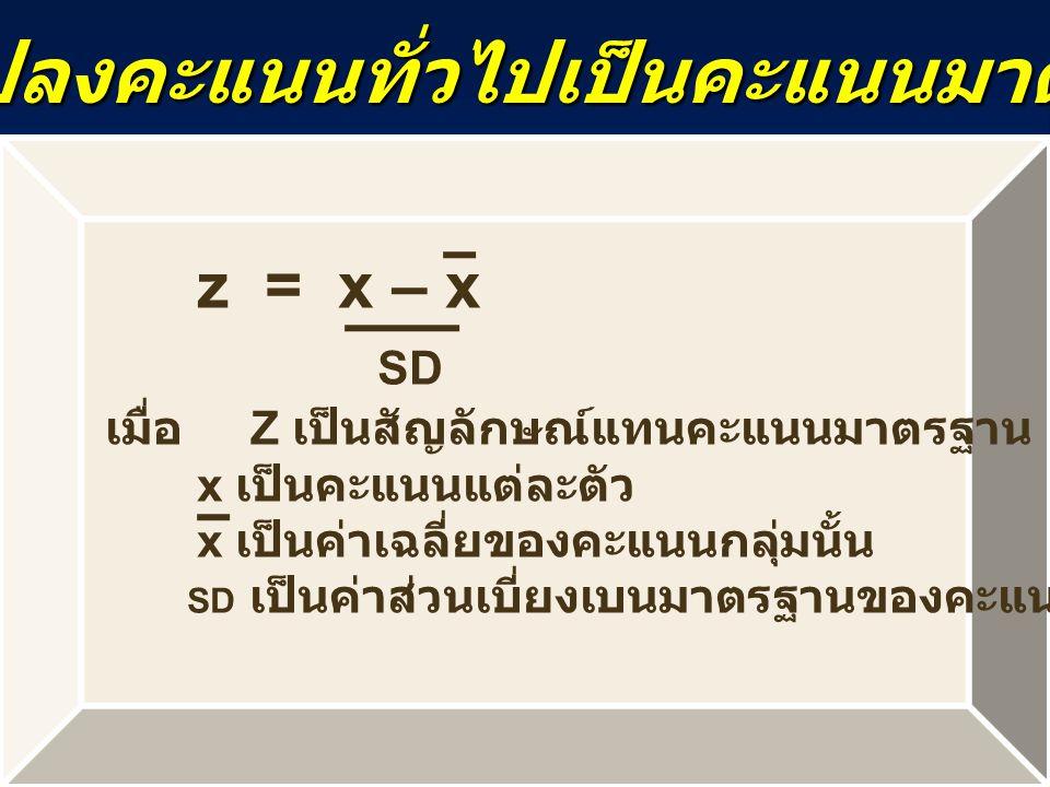 การแปลงคะแนนทั่วไปเป็นคะแนนมาตรฐาน z = x – x SD เมื่อ Z เป็นสัญลักษณ์แทนคะแนนมาตรฐาน x เป็นคะแนนแต่ละตัว x เป็นค่าเฉลี่ยของคะแนนกลุ่มนั้น SD เป็นค่าส่วนเบี่ยงเบนมาตรฐานของคะแนนกลุ่มนั้น