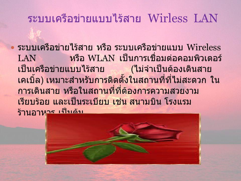 ระบบเครือข่ายแบบไร้สาย Wirless LAN ระบบเครือข่ายไร้สาย หรือ ระบบเครือข่ายแบบ Wireless LAN หรือ WLAN เป็นการเชื่อมต่อคอมพิวเตอร์ เป็นเครือข่ายแบบไร้สาย ( ไม่จำเป็นต้องเดินสาย เคเบิ้ล ) เหมาะสำหรับการติดตั้งในสถานที่ที่ไม่สะดวก ใน การเดินสาย หรือในสถานที่ที่ต้องการความสวยงาม เรียบร้อย และเป็นระเบียบ เช่น สนามบิน โรงแรม ร้านอาหาร เป็นต้น