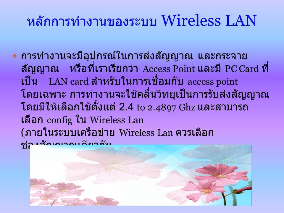 หลักการทำงานของระบบ Wireless LAN การทำงานจะมีอุปกรณ์ในการส่งสัญญาณ และกระจาย สัญญาณ หรือที่เราเรียกว่า Access Point และมี PC Card ที่ เป็น LAN card สำหรับในการเชื่อมกับ access point โดยเฉพาะ การทำงานจะใช้คลื่นวิทยุเป็นการรับส่งสัญญาณ โดยมีให้เลือกใช้ตั้งแต่ 2.4 to 2.4897 Ghz และสามารถ เลือก config ใน Wireless Lan ( ภายในระบบเครือข่าย Wireless Lan ควรเลือก ช่องสัญญาณเดียวกัน