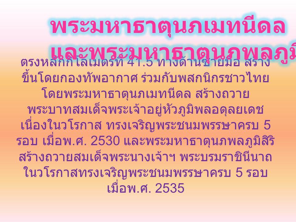 ตรงหลักกิโลเมตรที่ 41.5 ทางด้านซ้ายมือ สร้าง ขึ้นโดยกองทัพอากาศ ร่วมกับพสกนิกรชาวไทย โดยพระมหาธาตุนภเมทนีดล สร้างถวาย พระบาทสมเด็จพระเจ้าอยู่หัวภูมิพล