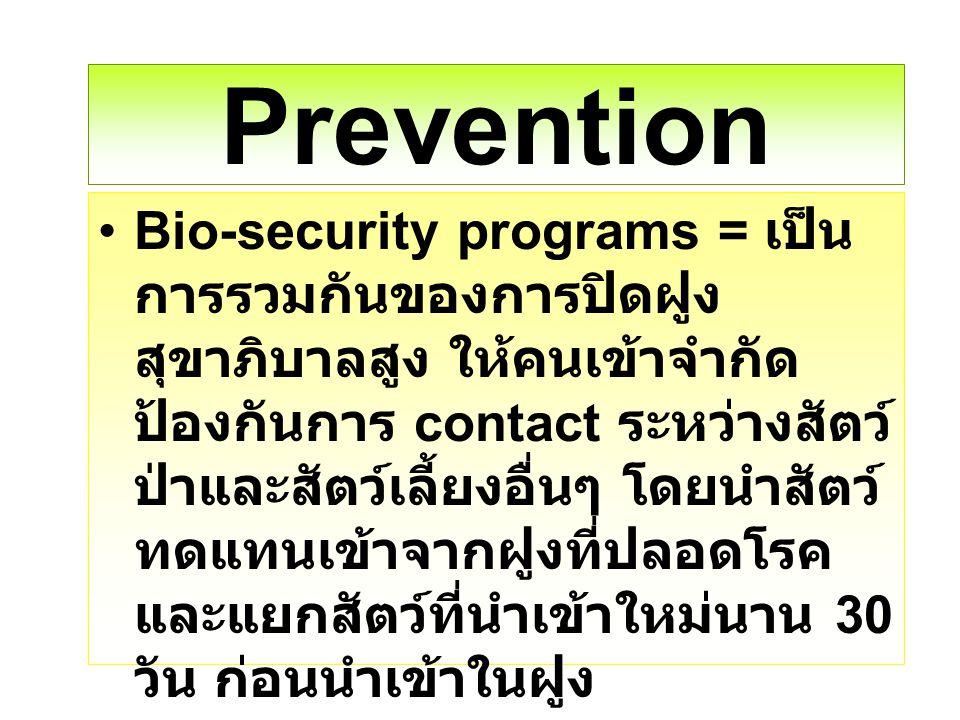 Prevention Bio-security programs = เป็น การรวมกันของการปิดฝูง สุขาภิบาลสูง ให้คนเข้าจำกัด ป้องกันการ contact ระหว่างสัตว์ ป่าและสัตว์เลี้ยงอื่นๆ โดยนำ