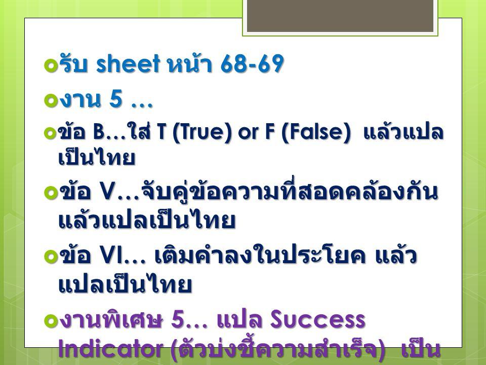 รับ sheet หน้า 68-69  งาน 5 …  ข้อ B… ใส่ T (True) or F (False) แล้วแปล เป็นไทย  ข้อ V… จับคู่ข้อความที่สอดคล้องกัน แล้วแปลเป็นไทย  ข้อ VI… เติมคำลงในประโยค แล้ว แปลเป็นไทย  งานพิเศษ 5… แปล Success Indicator ( ตัวบ่งชี้ความสำเร็จ ) เป็น ไทย
