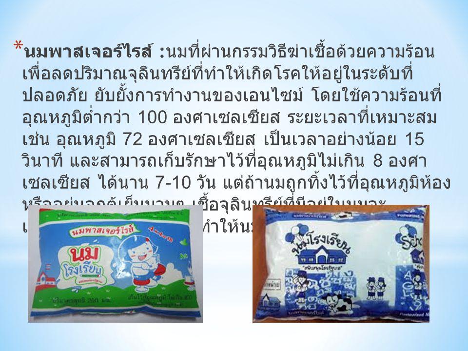 * นมพาสเจอร์ไรส์ : นมที่ผ่านกรรมวิธีฆ่าเชื้อด้วยความร้อน เพื่อลดปริมาณจุลินทรีย์ที่ทำให้เกิดโรคให้อยู่ในระดับที่ ปลอดภัย ยับยั้งการทำงานของเอนไซม์ โดย