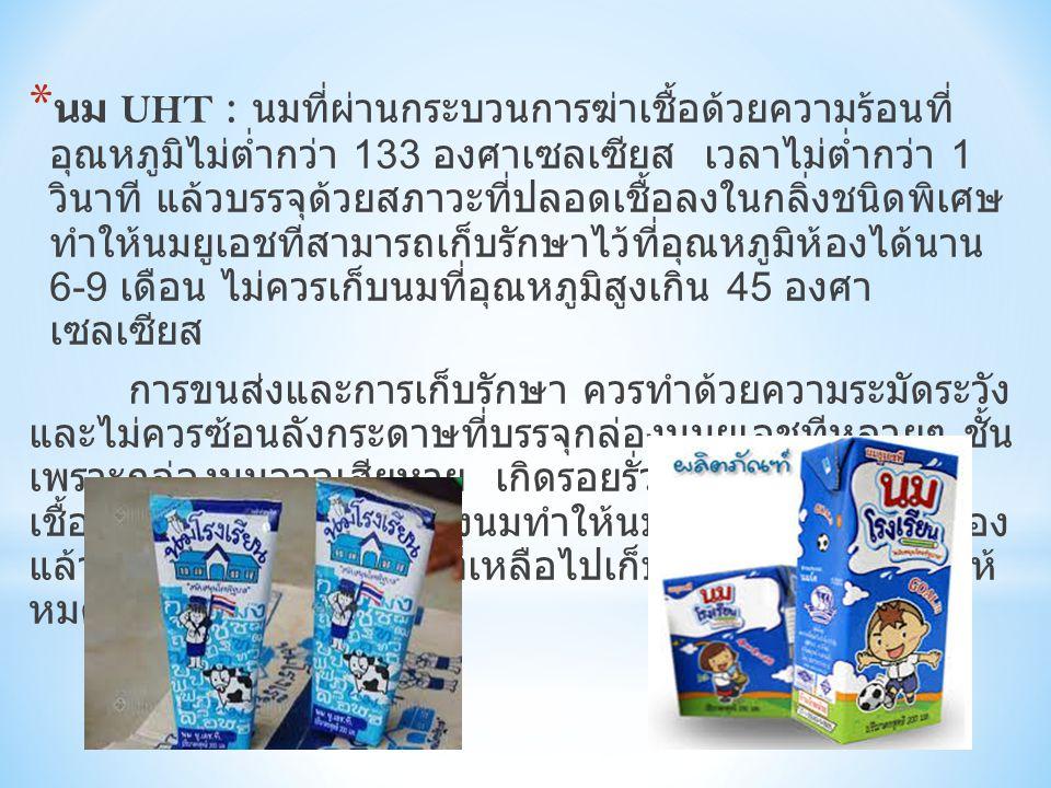 * นม UHT : นมที่ผ่านกระบวนการฆ่าเชื้อด้วยความร้อนที่ อุณหภูมิไม่ต่ำกว่า 133 องศาเซลเซียส เวลาไม่ต่ำกว่า 1 วินาที แล้วบรรจุด้วยสภาวะที่ปลอดเชื้อลงในกลิ