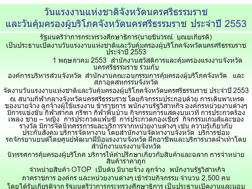 รัฐมนตรีว่าการกระทรวงศึกษาธิการ ( นายชินวรณ์ บุณยเกียรติ ) เป็นประธานเปิดงานวันแรงงานแห่งชาติและวันคุ้มครองผู้บริโภคจังหวัดนครศรีธรรมราช ประจำปี 2553 1 พฤษภาคม 2553 สำนักงานสวัสดิการและคุ้มครองแรงงานจังหวัด นครศรีธรรมราช ร่วมกับ องค์การบริหารส่วนจังหวัด สำนักงานคณะอนุกรรมการคุ้มครองผู้บริโภคจังหวัด และ สภาอุตสหกรรมจังหวัด จัดงานวันแรงงานแห่งชาติและวันคุ้มครองผู้บริโภคจังหวัดนครศรีธรรมราช ประจำปี 2553 ณ สนามกีฬากลางจังหวัดนครศรีธรรมราช โดยกิจกรรมประกอบด้วย การเดินพาเหรด ของนายจ้าง ลูกจ้างผู้ใช้แรงงาน ข้าราชการ พนักงานรัฐวิสาหกิจ องค์กรหน่วยงานต่างๆ มีการแข่งขัน กีฬาสากล กรีฑา กีฬาพื้นบ้าน กิจกรรมการแสดงบนเวที การประกวดร้อง เพลง ชาย – หญิง การประกวดแฟนซี การประกวดกองเชียร์ กิจกรรมเกมส์และของ รางวัล มีการจัดนิทศรรการและบริการจากหน่วยงานต่างๆ เช่น ความรู้เกี่ยวกับ ประกันสังคม บริการจัดหางาน โดยสำนักงานจัดหางานจังหวัด บริการซ่อม รถจักรยานยนต์โดยศูนย์พัฒนาฝีมือแรงงานจังหวัด ฝึกอาชีพและบริการนวดฝ่าเท้าโดย สำนักงานแรงงานจังหวัด นิทรรศการคุ้มครองผู้บริโภค บริการให้คำปรึกษาเกี่ยวกับสินค้าและฉลาก การจำหน่าย สินค้าราคาถูก จำหน่ายสินค้า OTOP เป็นต้น มีนายจ้าง ลูกจ้าง พนักงานรัฐวิสาหกิจ ภาคราชการ องค์กร และหน่วยงานต่างๆ เข้าร่วมกิจกรรม จำนวน 2,500 คน โดยได้รับเกียรติจาก รัฐมนตรีว่าการกระทรวงศึกษาธิการ เป็นประธานเปิดงานและมอบ รางวัลแก่ผู้ใชคดีในงานดังกล่าว ในการจัดงานดังกล่าวได้กำหนดให้มีพิธีถวายสัตย์ปฏิญาณ ต่อหน้าพระบรมสาทิสลักษณ์ พระบาทสมเด็จพระเจ้าอยู่หัว โดยผู้ว่าราชการจังหวัดนครศรีธรรมราช ( นายธีระ มินทรา ศักดิ์ ) เป็นผู้นำกล่าวถวายสัตย์ปฏิญาณ และร่วมกันร้องเพลงสรรเสริญพระบารมีและเพลงสดุดี มหาราชา วันแรงงานแห่งชาติจังหวัดนครศรีธรรมราช และวันคุ้มครองผู้บริโภคจังหวัดนครศรีธรรมราช ประจำปี 2553